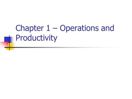 Chapter 1 – Operations and Productivity. Introduction What – An introduction to Operations Management Where – In any business that wants to improve its.