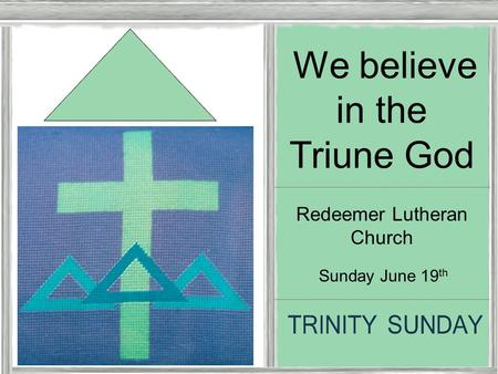 Trinity Sunday Sunday June 19 th We believe in the Triune God Redeemer Lutheran Church.