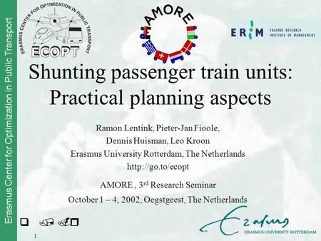 Erasmus Center for Optimization in Public Transport 1 Shunting passenger train units: Practical planning aspects Ramon Lentink, Pieter-Jan Fioole, Dennis.