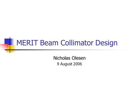 MERIT Beam Collimator Design Nicholas Olesen 9 August 2006.