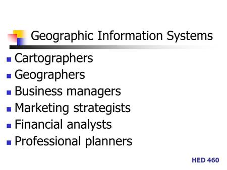 HED 460 Geographic Information Systems Cartographers Geographers Business managers Marketing strategists Financial analysts Professional planners.