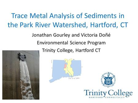 Trace Metal Analysis of Sediments in the Park River Watershed, Hartford, CT Jonathan Gourley and Victoria Doñé Environmental Science Program Trinity College,