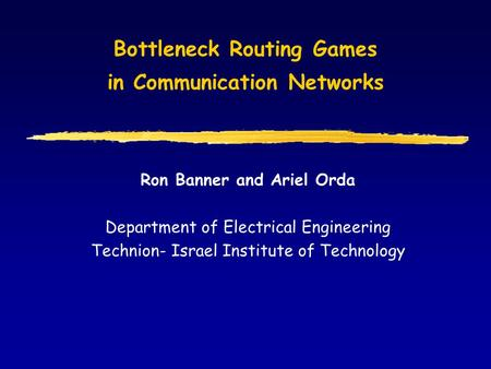 Bottleneck Routing Games in Communication Networks Ron Banner and Ariel Orda Department of Electrical Engineering Technion- Israel Institute of Technology.
