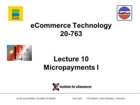 20-763 ELECTRONIC PAYMENT SYSTEMSFALL 2001COPYRIGHT © 2001 MICHAEL I. SHAMOS eCommerce Technology 20-763 Lecture 10 Micropayments I.