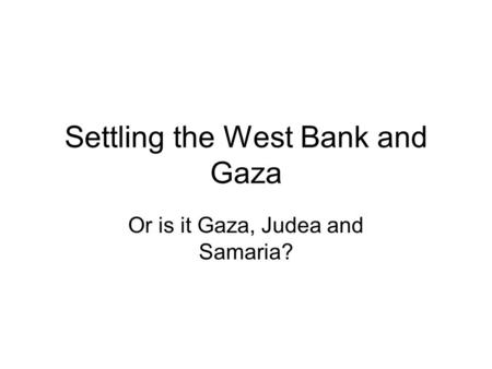 Settling the West Bank and Gaza Or is it Gaza, Judea and Samaria?
