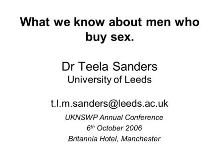 What we know about men who buy sex. Dr Teela Sanders University of Leeds UKNSWP Annual Conference 6 th October 2006 Britannia.