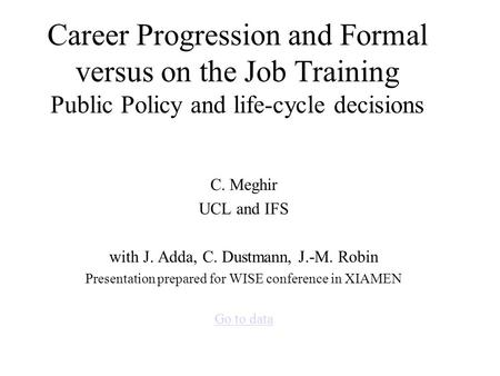Career Progression and Formal versus on the Job Training Public Policy and life-cycle decisions C. Meghir UCL and IFS with J. Adda, C. Dustmann, J.-M.