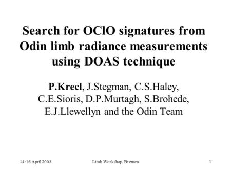 14-16 April 2003Limb Workshop, Bremen1 Search for OClO signatures from Odin limb radiance measurements using DOAS technique P.Krecl, J.Stegman, C.S.Haley,