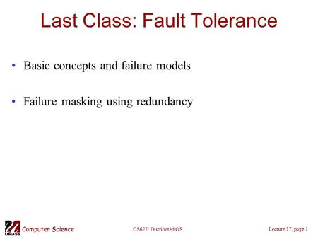 Computer Science Lecture 17, page 1 CS677: Distributed OS Last Class: Fault Tolerance Basic concepts and failure models Failure masking using redundancy.