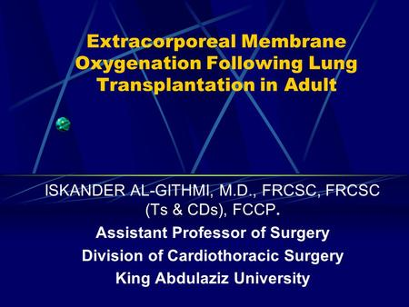 Extracorporeal Membrane Oxygenation Following Lung Transplantation in Adult ISKANDER AL-GITHMI, M.D., FRCSC, FRCSC (Ts & CDs), FCCP. Assistant Professor.