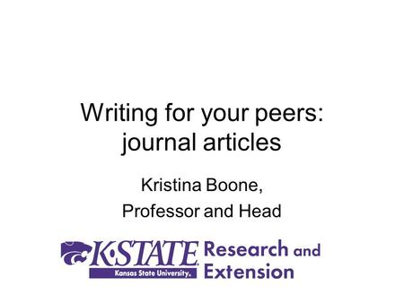 Writing for your peers: journal articles Kristina Boone, Professor and Head.