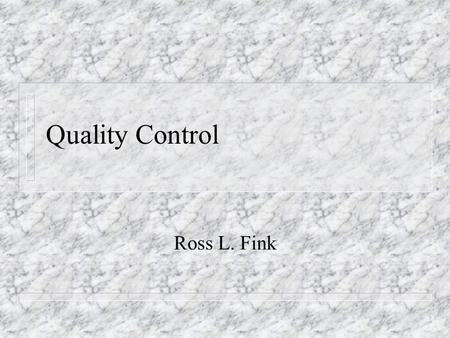 Quality Control Ross L. Fink. Quality Control n Quality control involves controlling the delivery processes to adhere to the specifications (or product.