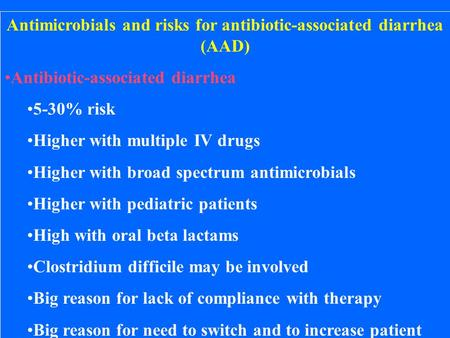 Antimicrobials and risks for antibiotic-associated diarrhea (AAD) Antibiotic-associated diarrhea 5-30% risk Higher with multiple IV drugs Higher with broad.