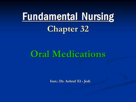 Fundamental Nursing Chapter 32 Oral Medications Inst.: Dr. Ashraf El - Jedi.