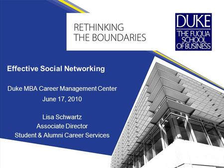 Effective Social Networking Duke MBA Career Management Center June 17, 2010 Lisa Schwartz Associate Director Student & Alumni Career Services.