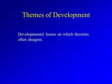 Themes of Development Developmental Issues on which theorists often disagree.