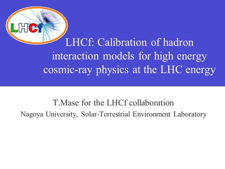 LHCf: Calibration of hadron interaction models for high energy cosmic-ray physics at the LHC energy T.Mase for the LHCf collaboration Nagoya University,