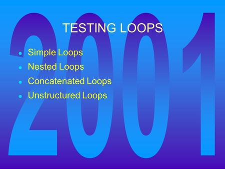 TESTING LOOPS ● Simple Loops ● Nested Loops ● Concatenated Loops ● Unstructured Loops.