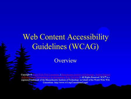 Web Content Accessibility Guidelines (WCAG) Overview Copyright © World Wide Web Consortium, (Massachusetts Institute of Technology, Institut National de.
