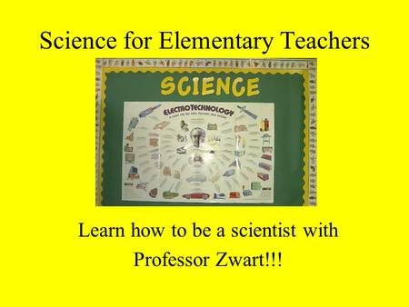 Science for Elementary Teachers Learn how to be a scientist with Professor Zwart!!!