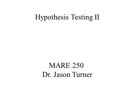 MARE 250 Dr. Jason Turner Hypothesis Testing II To ASSUME is to make an… Four assumptions for t-test hypothesis testing: 1. Random Samples 2. Independent.