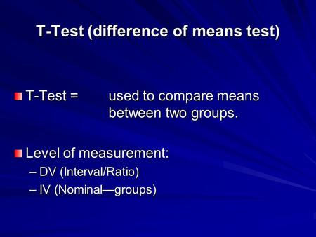 T-Test (difference of means test) T-Test = used to compare means between two groups. Level of measurement: –DV (Interval/Ratio) –IV (Nominal—groups)