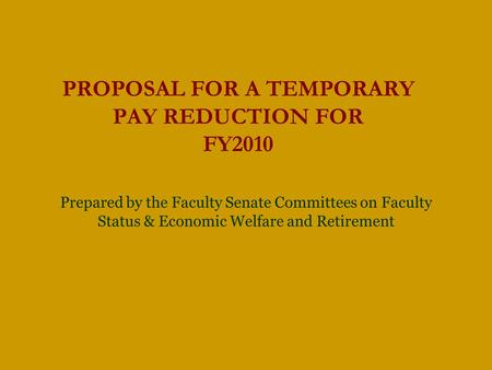 PROPOSAL FOR A TEMPORARY PAY REDUCTION FOR FY2010 Prepared by the Faculty Senate Committees on Faculty Status & Economic Welfare and Retirement.