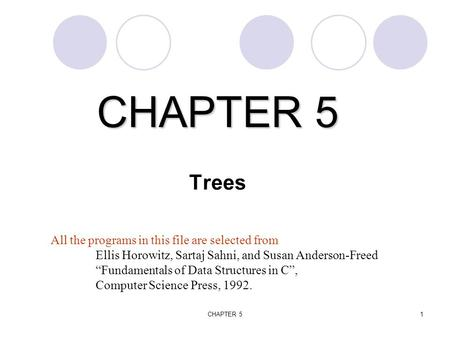 "CHAPTER 51 CHAPTER 5 CHAPTER 5 Trees All the programs in this file are selected from Ellis Horowitz, Sartaj Sahni, and Susan Anderson-Freed ""Fundamentals."