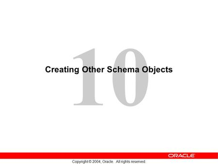 10 Copyright © 2004, Oracle. All rights reserved. Creating Other Schema Objects.