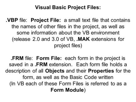 Visual Basic Project Files:.VBP file: Project File: a small text file that contains the names of other files in the project, as well as some information.