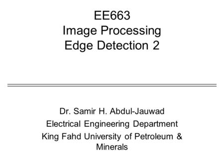 EE663 Image Processing Edge Detection 2 Dr. Samir H. Abdul-Jauwad Electrical Engineering Department King Fahd University of Petroleum & Minerals.