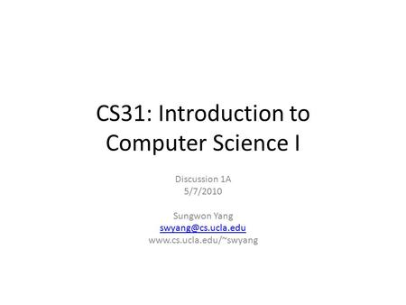 CS31: Introduction to Computer Science I Discussion 1A 5/7/2010 Sungwon Yang