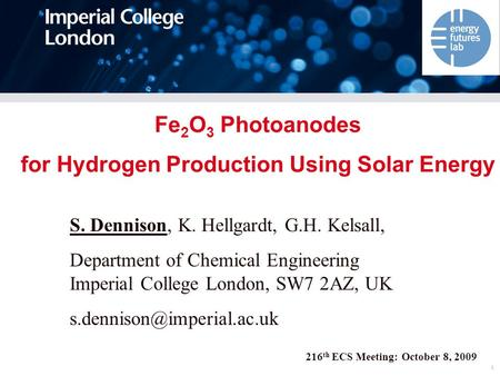 1 216 th ECS Meeting: October 8, 2009 Fe 2 O 3 Photoanodes for Hydrogen Production Using Solar Energy S. Dennison, K. Hellgardt, G.H. Kelsall, Department.