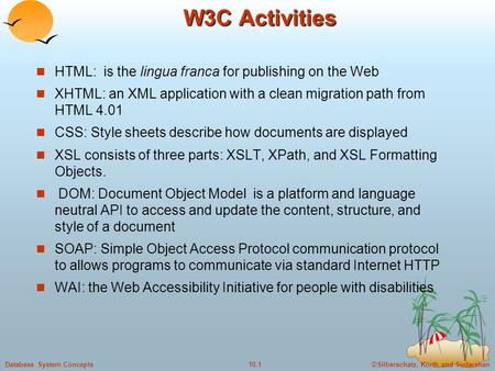 ©Silberschatz, Korth and Sudarshan10.1Database System Concepts W3C Activities HTML: is the lingua franca for publishing on the Web XHTML: an XML application.