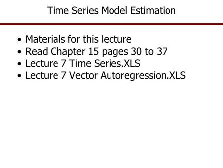 Time Series Model Estimation Materials for this lecture Read Chapter 15 pages 30 to 37 Lecture 7 Time Series.XLS Lecture 7 Vector Autoregression.XLS.