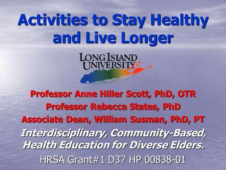 Activities to Stay Healthy and Live Longer Professor Anne Hiller Scott, PhD, OTR Professor Rebecca States, PhD Associate Dean, William Susman, PhD, PT.