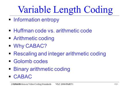 2015/6/15VLC 2006 PART 1 Introduction on Video Coding StandardsVLC 2006 PART 1 Variable Length Coding  Information entropy  Huffman code vs. arithmetic.