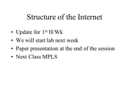 Structure of the Internet Update for 1 st H/Wk We will start lab next week Paper presentation at the end of the session Next Class MPLS.