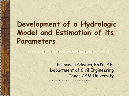 Development of a Hydrologic Model and Estimation of its Parameters Francisco Olivera, Ph.D., P.E. Department of Civil Engineering Texas A&M University.