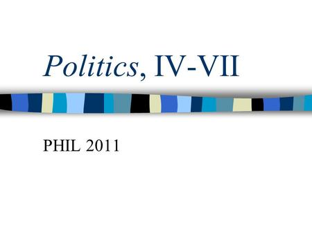 "Politics, IV-VII PHIL 2011. Book IV Conclusion Middle class role ""The legislator should always include the middle class in his government"" Whether it's."