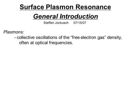 "Surface Plasmon Resonance General Introduction Steffen Jockusch 07/15/07 Plasmons: - collective oscillations of the ""free electron gas"" density, often."