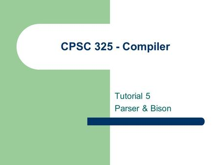 CPSC 325 - Compiler Tutorial 5 Parser & Bison. Bison Concept Bison reads tokens and pushes them onto a stack along with the semantic values. The process.