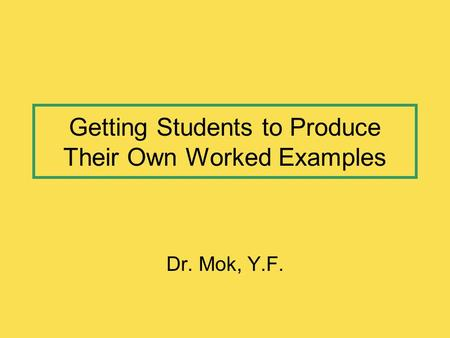 Getting Students to Produce Their Own Worked Examples Dr. Mok, Y.F.