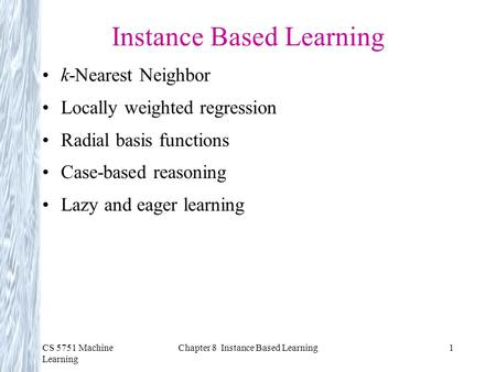 CS 5751 Machine Learning Chapter 8 Instance Based Learning1 Instance Based Learning k-Nearest Neighbor Locally weighted regression Radial basis functions.