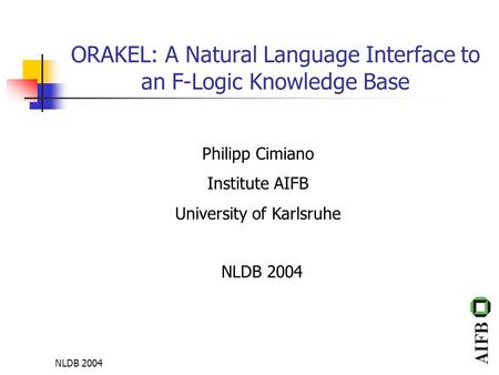NLDB 2004 ORAKEL: A Natural Language Interface to an F-Logic Knowledge Base Philipp Cimiano Institute AIFB University of Karlsruhe NLDB 2004.