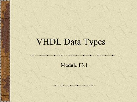 VHDL Data Types Module F3.1. VHDL Data Types Scalar Integer Enumerated Real (floating point)* Physical* Composite Array Record Access (pointers)* * Not.