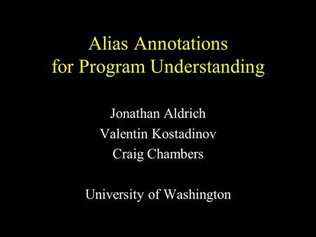 Alias Annotations for Program Understanding Jonathan Aldrich Valentin Kostadinov Craig Chambers University of Washington.