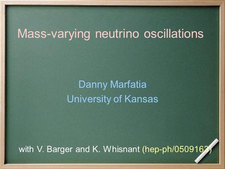 Mass-varying neutrino oscillations Danny Marfatia University of Kansas with V. Barger and K. Whisnant (hep-ph/0509163)