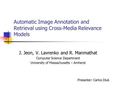 Automatic Image Annotation and Retrieval using Cross-Media Relevance Models J. Jeon, V. Lavrenko and R. Manmathat Computer Science Department University.