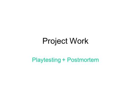 Project Work Playtesting + Postmortem. Plan for today Lecture + discussion Groups status report New Features /Changes in game engine LUNCH BREAK Group.